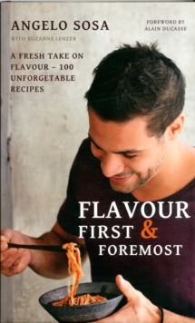 Flavour First & Foremost : A Fresh Take on Flavour - 100 Unforgettable Recipes With Foreword by Alain Ducasse, Hardback