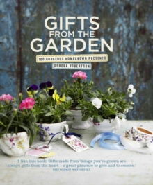 Gifts from the Garden : 100 Gorgeous Homegrown Presents, Hardback