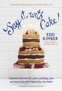 Say It With Cake : Celebrate with Over 80 Cakes, Puddings, Pies and More from the Original Boy Who Bakes - Winner of BBC2's Great British Bake Off, Hardback