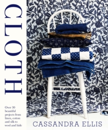 Cloth : Over 30 Beautiful Projects from Linen, Cotton and Silk to Wool and Hide, Hardback