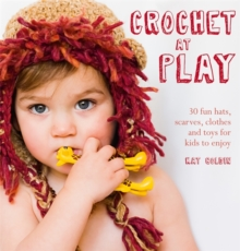 Crochet at Play : 30 Fun Hats, Scarves, Clothes and Toys for Kids to Enjoy, Paperback