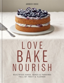 Love Bake Nourish : Healthier Cakes, Bakes and Puddings Full of Fruit and Flavour, Hardback
