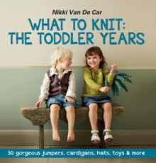 What to Knit the Toddler Years : 30 Gorgeous Jumpers, Cardigans, Hats, Toys & More, Paperback