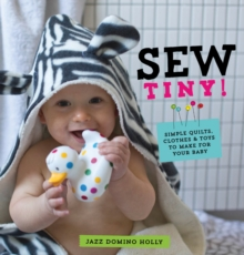 Sew Tiny : Simple Clothes, Quilts & Toys to Make for Your Baby, Paperback
