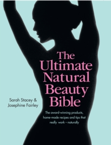 The Ultimate Natural Beauty Bible : Your Glorious Guide to Looking Naturally Gorgeous: The Products, Home-Made Recipes and Tips That Really Work, Hardback