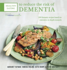 Healthy Eating to Reduce the Risk of Dementia : 100 Fantastic Recipes Based on Extensive, in-Depth Research in Association with the Waterloo Foundation, Paperback