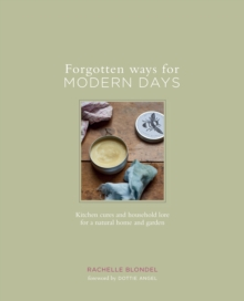Forgotten Ways for Modern Days : Kitchen Cures and Household Lore for a Natural Home and Garden, Hardback