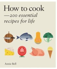 How to Cook : 200 Essential Recipes for Life, Hardback