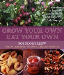 Grow Your Own, Eat Your Own : Bob Flowerdew's Guide to Making the Most of Your Garden Produce, Paperback