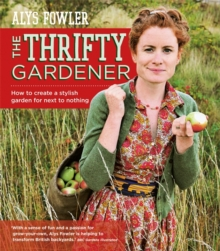 The Thrifty Gardener : How to Create a Stylish Garden for Next to Nothing, Paperback