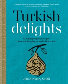 Turkish Delights : Stunning Regional Recipes from the Bosphorus to the Black Sea, Hardback