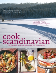 Cook Scandinavian : 100 Essential Nordic Ingredients and 300 Authentic Recipes, Paperback