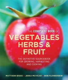 The Complete Book of Vegetables, Herbs & Fruit : The Definitive Sourcebook for Growing, Harvesting and Cooking, Hardback Book