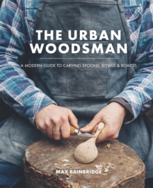 The Urban Woodsman : A Modern Guide to Carving Spoons, Bowls and Boards, Hardback