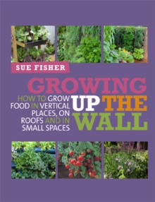Growing Up the Wall : How to Grow Food in Vertical Places, on Roofs and in Small Spaces, Paperback