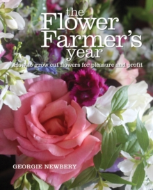 The Flower Farmer's Year : How to Grow Cut Flowers for Pleasure and Profit, Hardback Book