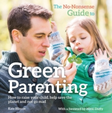 The No-Nonsense Guide to Green Parenting : How to Raise Your Child, Help Save the Planet and Not Go Mad, Paperback