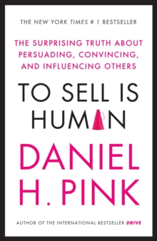 To Sell is Human : The Surprising Truth About Persuading, Convincing, and Influencing Others, Paperback