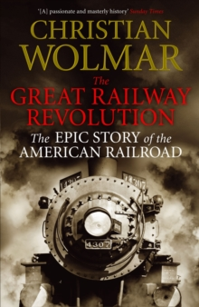 The Great Railway Revolution : The Epic Story of the American Railroad, Paperback Book