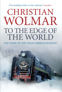 To the Edge of the World : The Story of the Trans-Siberian Railway, Hardback