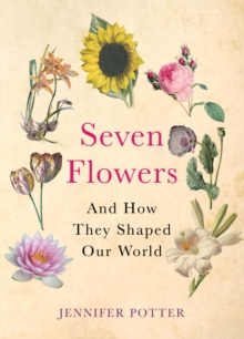 Seven Flowers : and How They Shaped Our World, Hardback