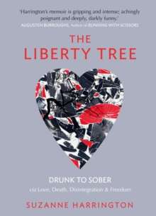The Liberty Tree : Drunk to Sober Via Love, Death, Disintegration & Freedom, Paperback