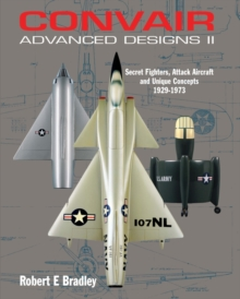 Convair Advanced Designs II : Secret Fighters, Attack Aircraft, and Unique Concepts 1929-1973, Hardback