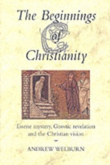 The Beginnings of Christianity : Essene Mystery, Gnostic Revelation and the Christian Vision, Paperback