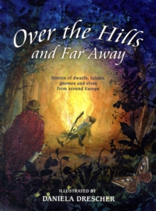 Over the Hills and Far Away : Stories of Dwarfs, Fairies, Gnomes and Elves from Around Europe, Hardback