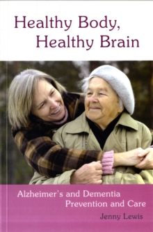 Healthy Body, Healthy Brain : Alzheimer's and Dementia Prevention and Care, Paperback