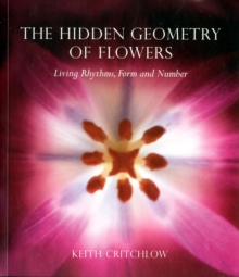 The Hidden Geometry of Flowers : Living Rhythms, Form and Number, Paperback