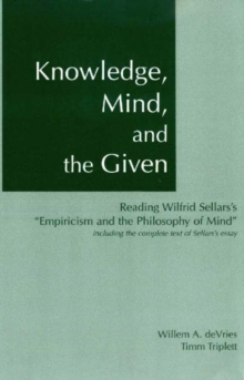 Knowledge, Mind, and the Given : Reading Wilfrid Sellars's 'Empiricism & the Philosophy of Mind', Including the Complete Text of Sellars's Essay Including the Complete Text of Sellars' Essay, Paperback Book