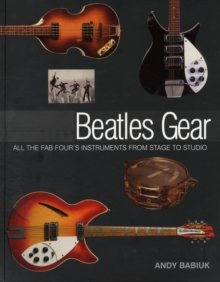 Andy Babiuk : Beatles Gear - All the Fab Four's Instruments from Stage to Studio, Paperback Book