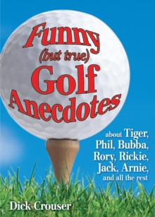 Funny (but True) Golf Anecdotes : About Tiger, Phil, Bubba, Rory, Rickie, Jack, Arnie, and All the Rest, Paperback Book