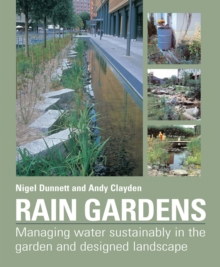 Rain Gardens : Sustainable Rainwater Management for the Garden and Designed Landscape, Hardback