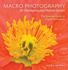 Macro Photography for Gardeners and Nature Lovers : The Essential Guide to Digital Techniques, Paperback