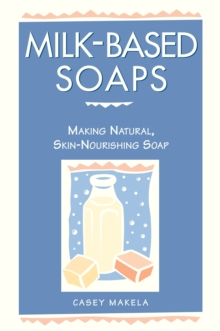 Milk-based Soaps : A Step-by-step Guide to Creating Milk-based Soaps, Paperback Book
