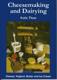 Cheesemaking and Dairying : Making Cheese, Yoghurt, Butter and Ice Cream on a Small Scale, Paperback