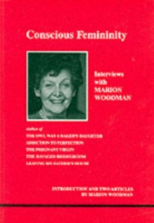 Conscious Femininity : Interviews with Marion Woodman, Paperback