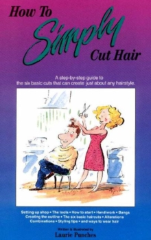 How to Simply Cut Hair : A Step-by-Step Guide to the Six Basic Cuts That Can Create Just About Any Hairstyle, Hardback