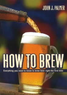 How to Brew : Everything You Need to Know to Brew Beer Right for the First Time, Paperback Book
