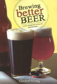 Brewing Better Beer : Master Lessons for Advanced Homebrewers, Paperback