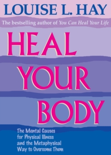 Heal Your Body : The Mental Causes for Physical Illness and the Metaphysical Way to Overcome Them, Paperback