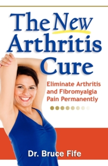 New Arthritis Cure : Eliminate Arthritis and Fibromyalgia Pain Permanently, Paperback