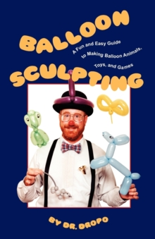 Balloon Sculpting : A Fun and Easy Guide to Making Balloon Animals, Toys and Games, Paperback Book