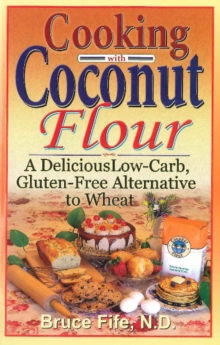 Cooking with Coconut Flour : A Delicious Low-Carb, Gluten-Free Alternative to Wheat, Paperback