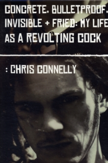Concrete, Bulletproof, Invisible and Fried : My Life as a Revolting Cock, Paperback Book