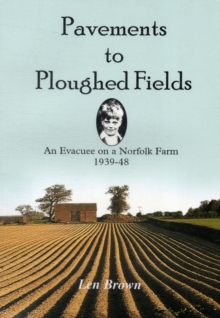 Pavements to Ploughed Fields : An Evacuee on a Norfolk Farm 1939-1948, Paperback