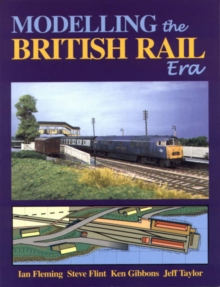 Modelling the British Rail Era : A Modellers Guide to the Classical Diesel and Electric Age, Paperback Book