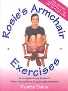 Rosie's Armchair Exercises : A Complete Body Workout from the Comfort of Your Own Armchair, Paperback